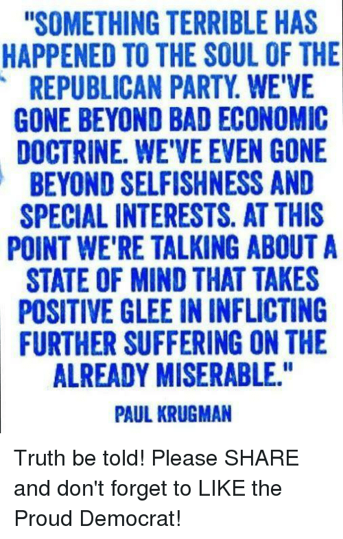 "Bad, Party, and Republican Party: ""SOMETHING TERRIBLE HAS  HAPPENED TO THE SOUL OF THE  REPUBLICAN PARTY WE'VE  GONE BEYOND BAD ECONOMIC  DOCTRINE. WEVEEVEN GONE  BEYOND SELFISHNESS AND  SPECIAL INTERESTS. AT THIS  POINT WE'RE TALKING ABOUT A  STATE OF MIND THAT TAKES  POSITIVE GLEE IN INFLICTING  FURTHER SUFFERING ON THE  ALREADY MISERABLE.""  PAUL KRUGMAN Truth be told! Please SHARE and don't forget to LIKE the Proud Democrat!"