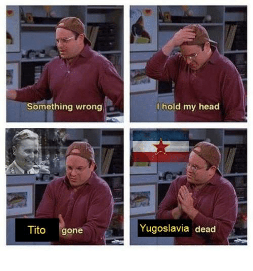Head, Dank Memes, and Yugoslavia: Something wrong  Tito  gone  I hold my head  Yugoslavia dead