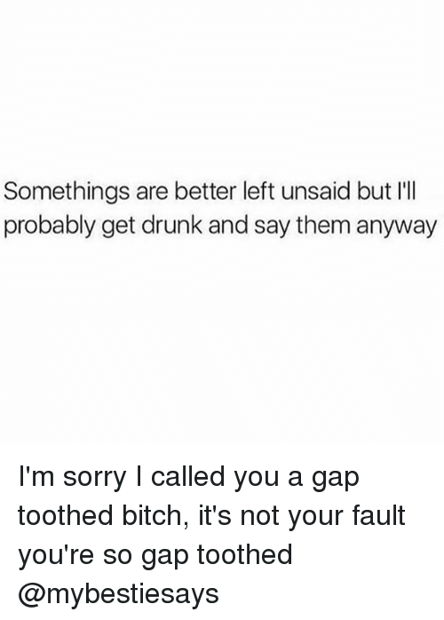 Bitch, Drunk, and Sorry: Somethings are better left unsaid but I'I  probably get drunk and say them anyway I'm sorry I called you a gap toothed bitch, it's not your fault you're so gap toothed @mybestiesays