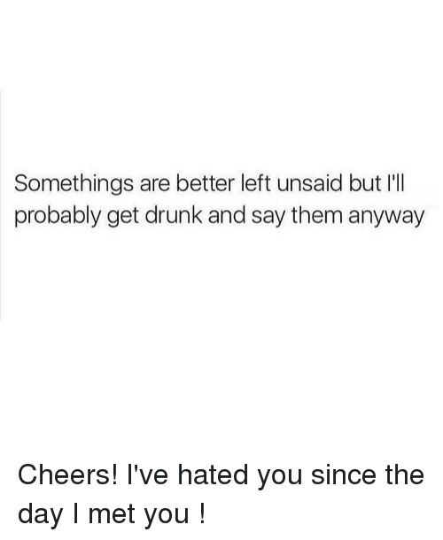 Drunk, Memes, and Mets: Somethings are better left unsaid but I'll  probably get drunk and say them anyway Cheers! I've hated you since the day I met you !