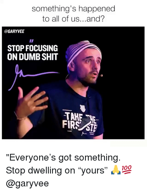 "Dumb, Memes, and Shit: something's happened  to all of us...and?  @GARYVE  STOP FOCUSING  ON DUMB SHIT  FIRS STF ""Everyone's got something. Stop dwelling on ""yours"" 🙏💯 @garyvee"