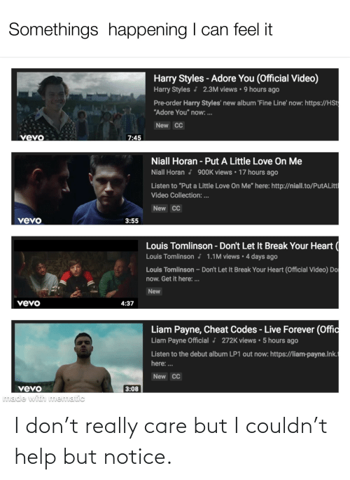 """adore you: Somethings happening I can feel it  Harry Styles - Adore You (Official Video)  Harry Styles J 2.3M views • 9 hours ago  Pre-order Harry Styles' new album 'Fine Line' now: https://HSt  """"Adore You"""" now: ..  New CC  vevo  7:45  Niall Horan - Put A Little Love On Me  Niall Horan J 90OK views • 17 hours ago  Listen to """"Put a Little Love On Me"""" here: http://niall.to/PutALitt  Video Collection: ...  New CC  vevo  3:55  Louis Tomlinson - Don't Let It Break Your Heart (  Louis Tomlinson j 1.1M views · 4 days ago  Louis Tomlinson – Don't Let It Break Your Heart (Official Video) Do  now. Get it here: .  New  vévo  4:37  Liam Payne, Cheat Codes - Live Forever (Offic  Liam Payne Official J 272K views • 5 hours ago  Listen to the debut album LP1 out now: https://liam-payne.Ink.  here: .  New CC  vevo  made with mnematic  3:08 I don't really care but I couldn't help but notice."""