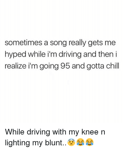 Chill, Driving, and Memes: sometimes a song really gets me  hyped while i'm driving and then i  realize i'm going 95 and gotta chill While driving with my knee n lighting my blunt..😨😂😂