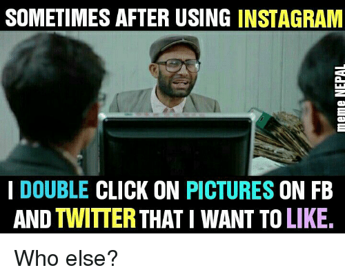 Nepali, Double Click, and Sometime: SOMETIMES AFTER USING INSTAGRAM  I DOUBLE  CLICK ON  PICTURES  ON FB  AND TWITTER THAT I WANT TO LIKE. Who else?