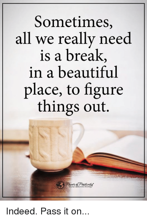 beautiful places: Sometimes,  all we really need  is a break  in a beautiful  place, to figure  things out. Indeed. Pass it on...