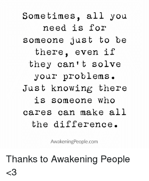 Memes, 🤖, and Who Cares: Sometimes, all you  need is for  someone just to be  there  even if  they can't solve  your problems.  Just knowing there  is someone who  cares can make all  the difference.  AwakeningPeople.com Thanks to Awakening People <3