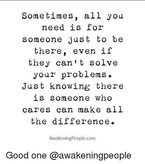 Memes, 🤖, and Who Cares: Sometimes, all you  need is for  someone just to be  there  even if  they can't solve  your problems.  Just knowing there  is someone who  cares can make all  the difference.  AwakeningPeoplc.com Good one @awakeningpeople