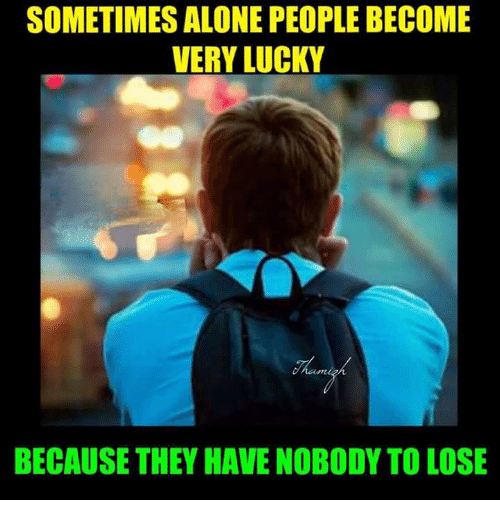 memes: SOMETIMES ALONE PEOPLE BECOME  VERY LUCKY  BECAUSE THEY HAVE NOBODY TO LOSE