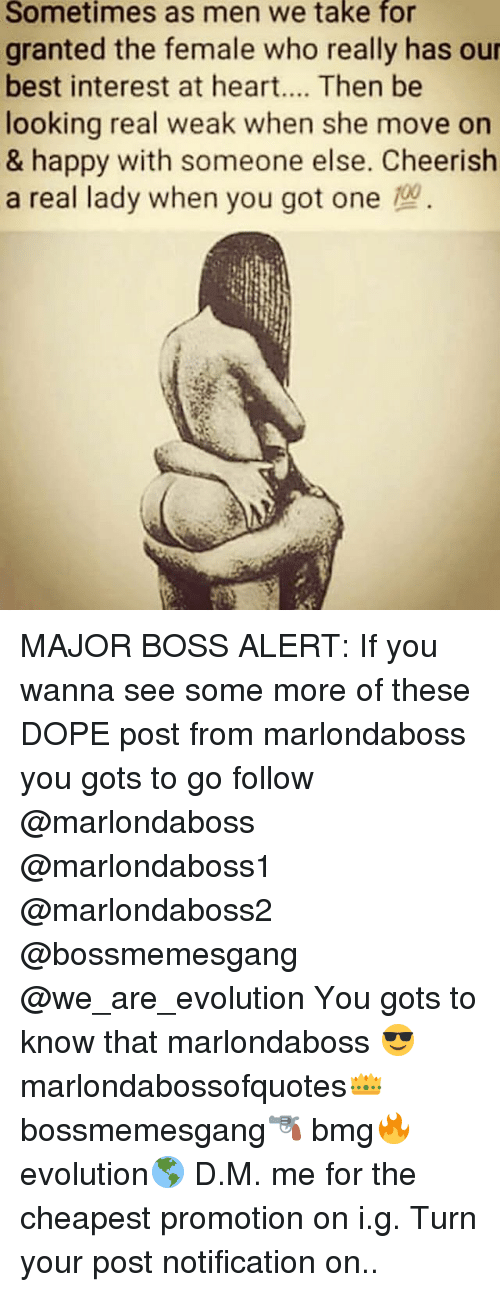 Dope, Memes, and Some More: Sometimes as men we take for  granted the female who really has our  best interest at heart.... Then be  looking real weak when she move on  & happy with someone else. Cheerish  a real lady when you got one MAJOR BOSS ALERT: If you wanna see some more of these DOPE post from marlondaboss you gots to go follow @marlondaboss @marlondaboss1 @marlondaboss2 @bossmemesgang @we_are_evolution You gots to know that marlondaboss 😎 marlondabossofquotes👑 bossmemesgang🔫 bmg🔥 evolution🌎 D.M. me for the cheapest promotion on i.g. Turn your post notification on..