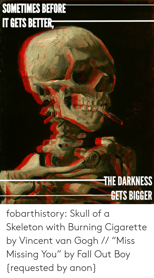 """Fall Out Boy: SOMETIMES BEFORE  IT GETS BETTER,  THE DARKNESS  GETS BIGGER fobarthistory:  Skull of a Skeleton with Burning Cigarette by Vincent van Gogh //""""Miss Missing You"""" by Fall Out Boy {requested by anon}"""