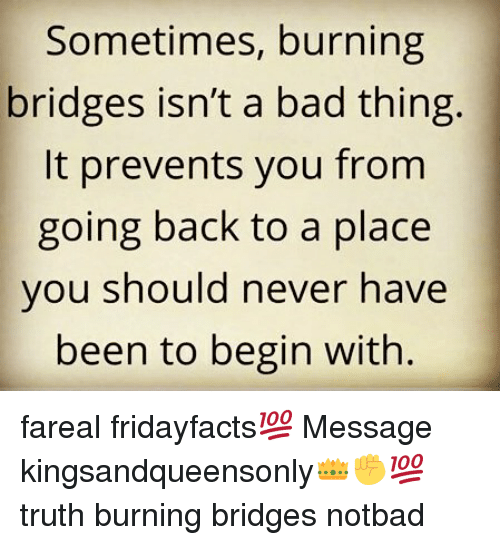 Notbad: Sometimes, burning  bridges isn't a bad thing.  It prevents you fromm  going back to a place  vou should never have  been to begin with. fareal fridayfacts💯 Message kingsandqueensonly👑✊💯 truth burning bridges notbad