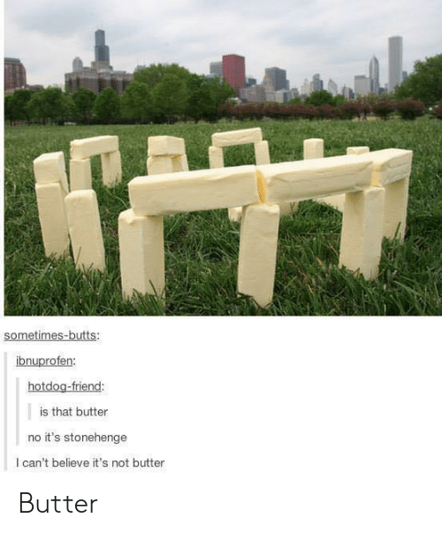 stonehenge: sometimes-butts:  nu  hotdog-friend:  is that butter  no it's stonehenge  l can't believe it's not butter Butter
