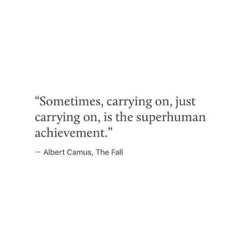 """Albert: Sometimes, carrying on, just  carrying on, is the superhuman  achievement.""""  Albert Camus, The Fall"""