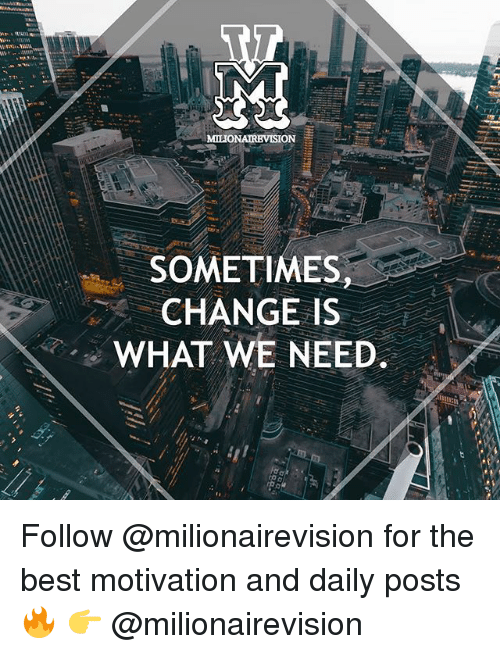 Memes, Best, and Change: SOMETIMES,  CHANGE IS  WHAT WE NEED. Follow @milionairevision for the best motivation and daily posts🔥 👉 @milionairevision