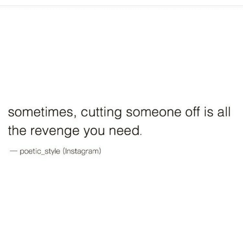 cutting: sometimes, cutting someone off is all  the revenge you need.  - poetic_style (Instagram)