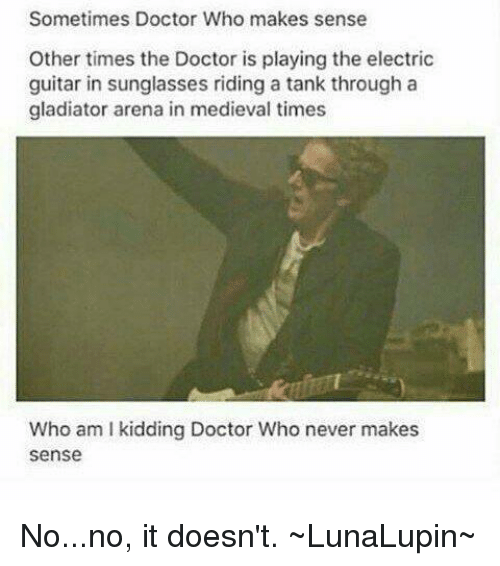 medieval times: Sometimes Doctor Who makes sense  Other times the Doctor is playing the electric  guitar in sunglasses riding a tank through a  gladiator arena in medieval times  Who am l kidding Doctor Who never makes  Sense No...no, it doesn't.  ~LunaLupin~