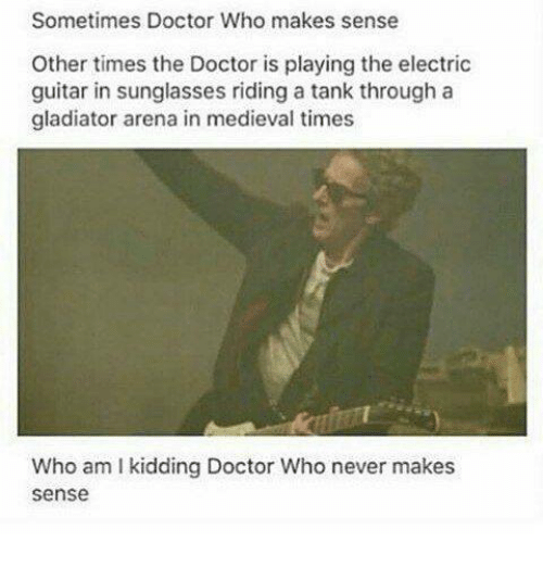 medieval times: Sometimes Doctor Who makes sense  Other times the Doctor is playing the electric  guitar in sunglasses riding a tank through a  gladiator arena in medieval times  Who am I kidding Doctor Who never makes  sense