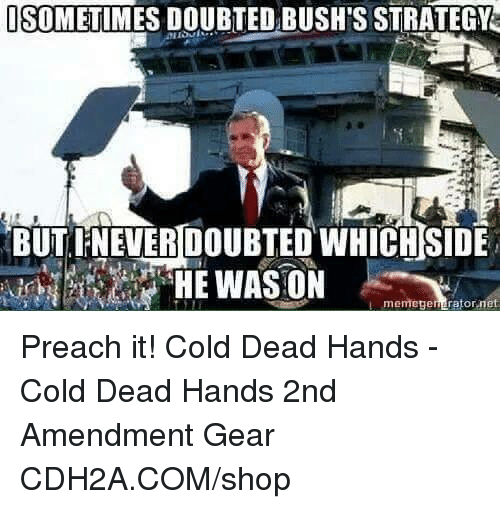 Memegen: SOMETIMES DOUBTED BUSH'S STRATEGY  BUT IFNEVER DOUBTED WHICH SIDE  memegen retor Preach it! Cold Dead Hands - Cold Dead Hands 2nd Amendment Gear CDH2A.COM/shop