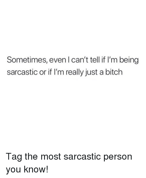 Being Sarcastic: Sometimes, even l can't tell if lI'm being  sarcastic or if I'm really just a bitch Tag the most sarcastic person you know!