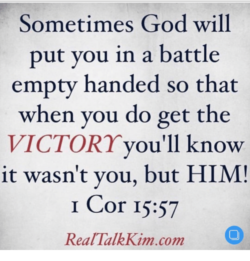 Memes, 🤖, and Kim: Sometimes God will  put you in a battle  empty handed so that  when you do get the  you'll know  VICTORY  it wasn't you, but HIM!  I Cor 15:57  Real Talk Kim com