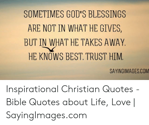 quotes about life: SOMETIMES GOD'S BLESSINGS  ARE NOT IN WHAT HE GIVES,  BUT IN WHAT HE TAKES AWAY  HE KNOWS BEST. TRUST HIM  SAYINGIMAGES.COM Inspirational Christian Quotes - Bible Quotes about Life, Love   SayingImages.com