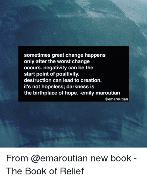 relief: sometimes great change happens  only after the worst change  occurs. negativity can be the  start point of positivity.  destruction can lead to creation.  it's not hopeless; darkness is  the birthplace of hope. -emily maroutian  @emarouatian From @emaroutian new book - The Book of Relief