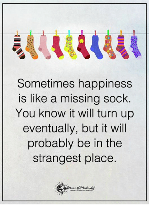 Missing Socks: Sometimes happiness  is like a missing sock  You know it will turn up  eventually, but it will  probably be in the  strangest place