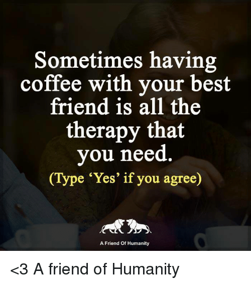 🤖: Sometimes having  coffee with your best  friend is all the  therapy that  you need  Type 'Yes' if you agree)  A Friend of Humanity <3 A friend of Humanity