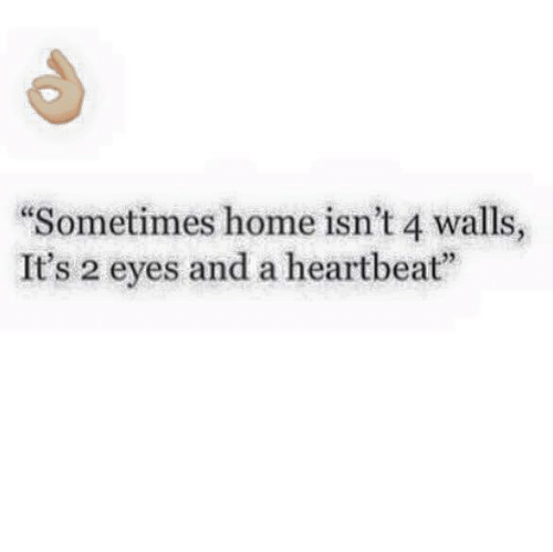 "Relationships, Home, and Heartbeat: ""Sometimes home isn't 4 walls,  It's 2 eyes and a heartbeat"""