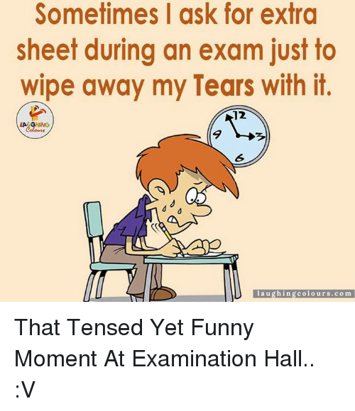 Funny Moment: Sometimes I ask for extra  sheet during an exam just to  wipe away my Tears with it.  12  LA GHING  aughing colours co m That Tensed Yet Funny Moment At Examination Hall.. :V