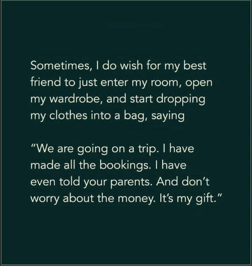"""Best Friend, Clothes, and Memes: Sometimes, I do wish for my best  friend to just enter my room, open  my wardrobe, and start dropping  my clothes into a bag, saying  """"We are going on a trip. I have  made all the bookings. I have  even told your parents. And don't  worry about the money. It's my gift."""""""