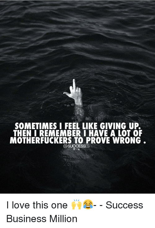 Love, Memes, and Business: SOMETIMES I FEEL LIKE GIVING UP.  THEN I REMEMBERI HAVE A LOT OF  MOTHERFUCKERS TO PROVE WRONG I love this one 🙌😂- - Success Business Million