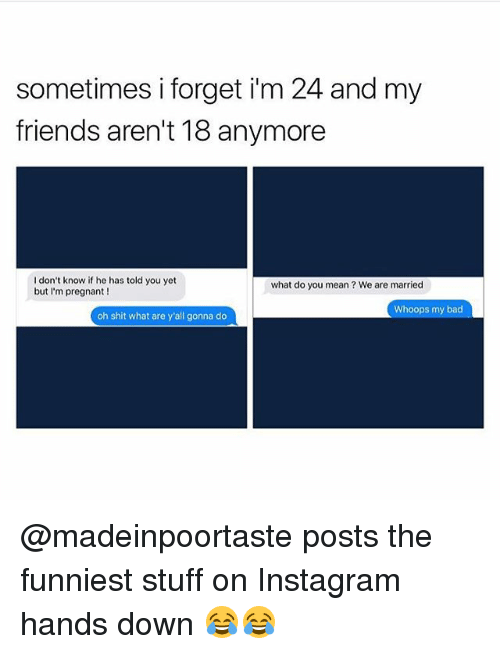 Bad, Friends, and Instagram: sometimes i forget im 24 and my  friends aren't 18 anymore  I don't know if he has told you yet  but I'm pregnant !  what do you mean? We are married  Whoops my bad  oh shit what are y'all gonna do @madeinpoortaste posts the funniest stuff on Instagram hands down 😂😂