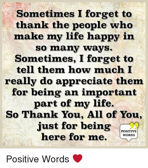 Life, Memes, and Thank You: Sometimes I forget to  thank the people who  make my life happy in  so many ways.  Sometimes, I forget to  tell them how much I  really do appreciate them  for being an important  part of my life.  So Thank You, All of You,  just for being  POSITIVE  here for me. WOROs Positive Words ❤️