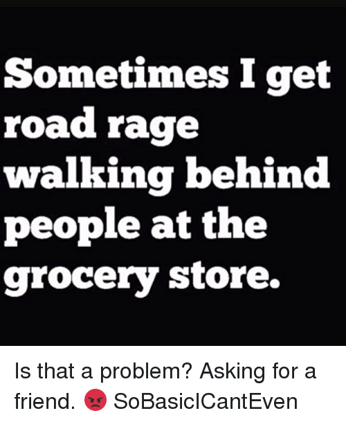 Memes, Asking, and 🤖: Sometimes I get  road rage  walking behind  people at the  grocery store. Is that a problem? Asking for a friend. 😡 SoBasicICantEven