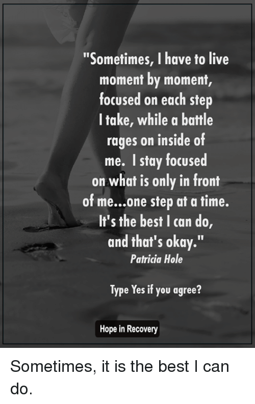 "one step at a time: ""Sometimes, I have to live  moment by moment,  focused on each step  I take, while a battle  rages on inside of  me. I stay focused  on what is only in front  of me...one step at a time.  It's the best I can do,  and that's okay.""  Patricia Hole  Type Yes if you agree?  Hope in Recovery Sometimes, it is the best I can do."