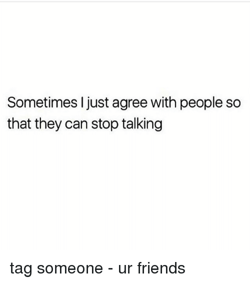 Friends, Memes, and Tag Someone: Sometimes I just agree with people so  that they can stop talking tag someone - ur friends