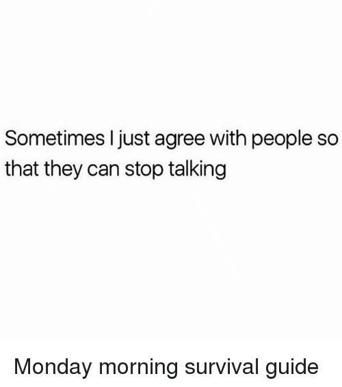 Monday, Girl Memes, and Can: Sometimes I just agree with people so  that they can stop talking Monday morning survival guide