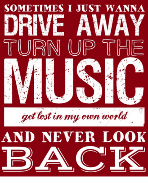 Dank, Music, and Turn Up: SOMETIMES I JUST WANNA  DRIVE AWAY  TURN UP THE  MUSIC  get lost in my own world  AND NEVER LOOK  BACK