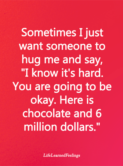 "million dollars: Sometimes I just  want someone to  hug me and say,  ""I know it's hard.  You are going to be  okay. Here is  chocolate and 6  million dollars.""  LifeLearnedFeelings"