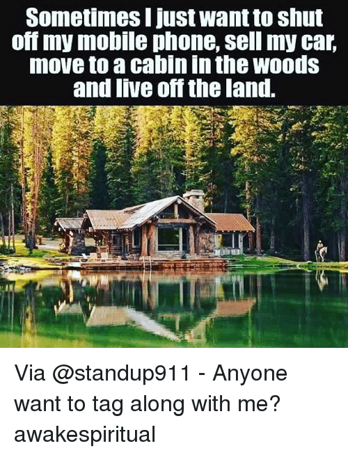 car moving: Sometimes I just want to shut  off my mobile phone, Sell my car,  move to a cabin in the woods  and live off the land. Via @standup911 - Anyone want to tag along with me? awakespiritual