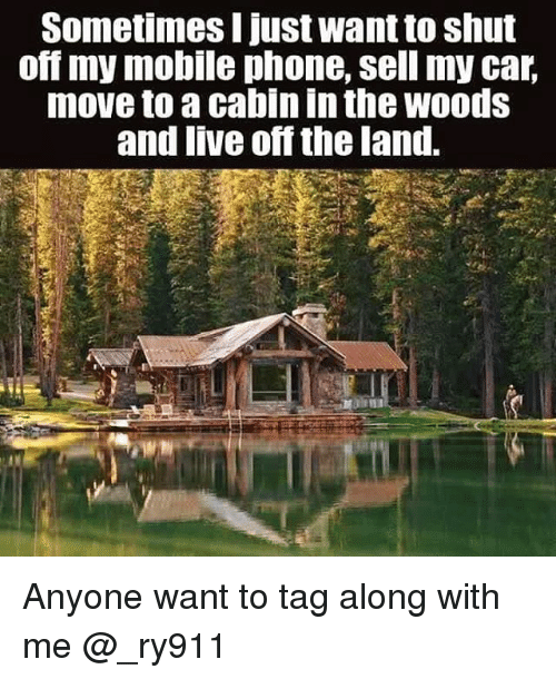 car moving: Sometimes I just want to shut  om my mobile phone, sell my car  move to a cabinin the Woods  and live off the land. Anyone want to tag along with me @_ry911