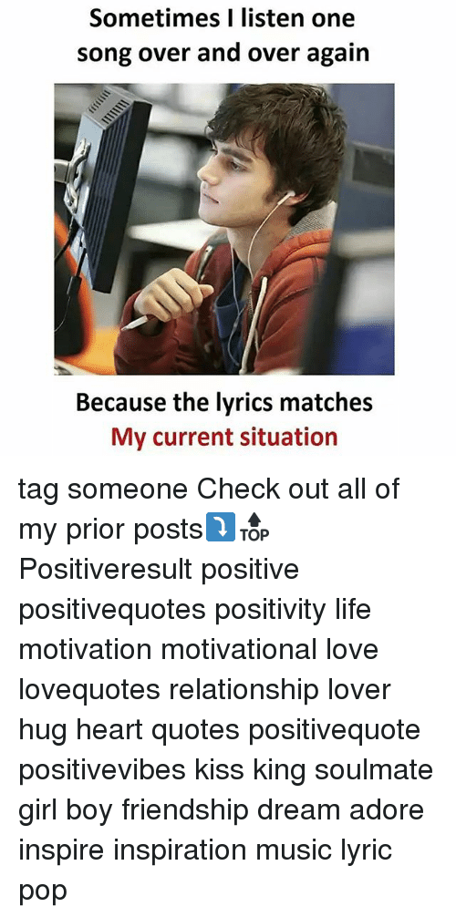Life, Love, and Memes: Sometimes I listen one  song over and over again  Because the lyrics matches  My current situation tag someone Check out all of my prior posts⤵🔝 Positiveresult positive positivequotes positivity life motivation motivational love lovequotes relationship lover hug heart quotes positivequote positivevibes kiss king soulmate girl boy friendship dream adore inspire inspiration music lyric pop