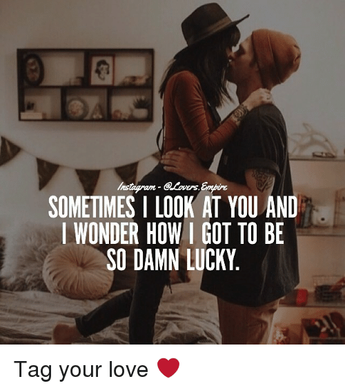 Love, Memes, and Wonder: SOMETIMES I LOOK AT YOU AND  I WONDER HOW I GOT TO BE  SO DAMN LUCKY Tag your love ❤️