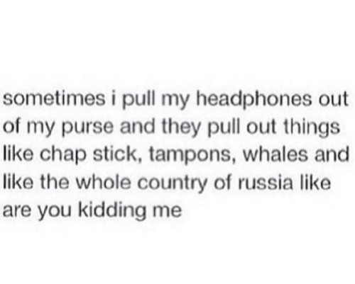 Headphones: sometimes i pull my headphones out  of my purse and they pull out things  like chap stick, tampons, whales and  like the whole country of russia like  are you kidding me