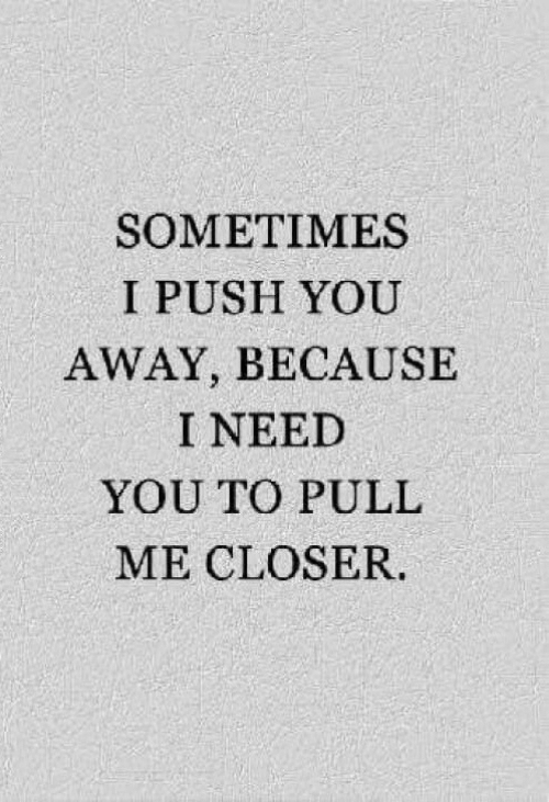 I Need You: SOMETIMES  I PUSH YOU  AWAY, BECAUSE  I NEED  YOU TO PULL  ME CLOSER.