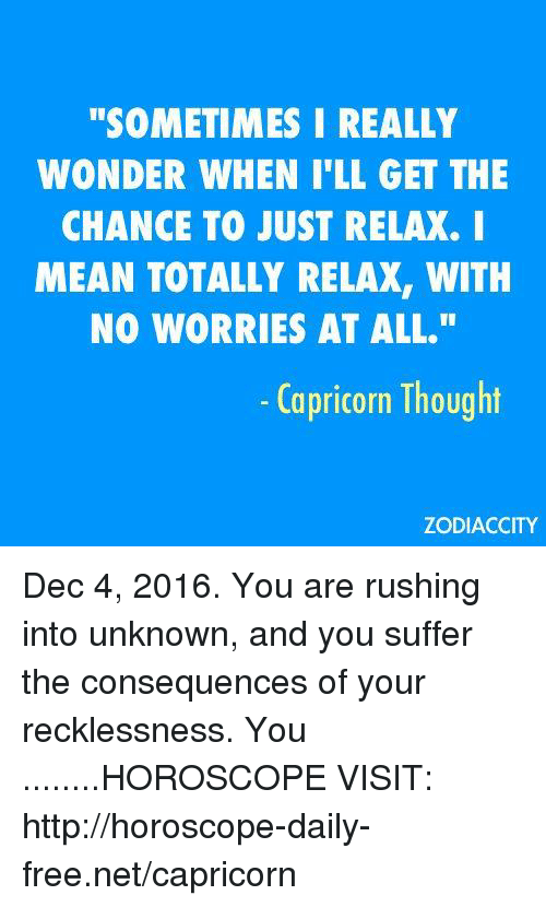 """Just Relaxing: """"SOMETIMES I REALLY  WONDER WHEN ILL GET THE  CHANCE TO JUST RELAX. I  MEAN TOTALLY RELAX, WITH  NO WORRIES AT ALL.""""  Capricorn Thought  ZODIACCITY Dec 4, 2016. You are rushing into unknown, and you suffer the consequences of your recklessness. You  ........HOROSCOPE VISIT: http://horoscope-daily-free.net/capricorn"""