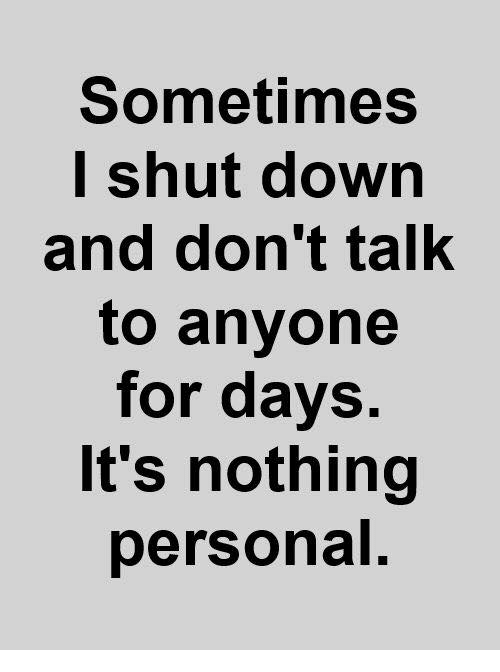 nothing personal: Sometimes  I shut down  and don't talk  to anyone  for days.  It's nothing  personal.