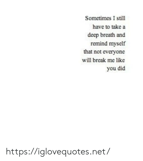 Take A Deep Breath: Sometimes I still  have to take a  deep breath and  remind myself  that not everyone  will break me like  you did https://iglovequotes.net/