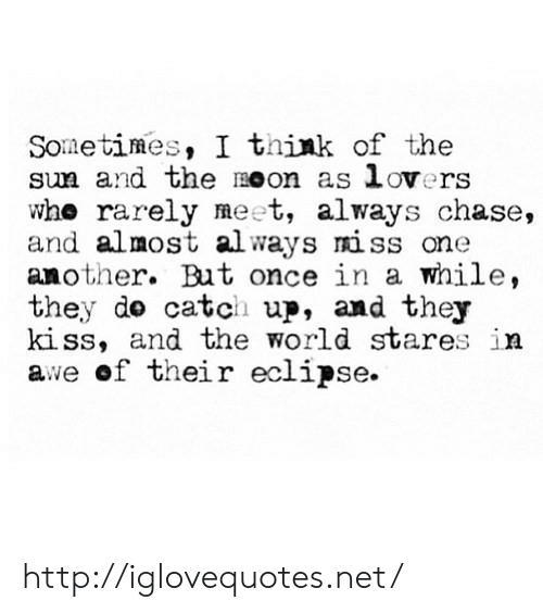Eclipse: Sometimes, I think of the  sm and the moon as lovers  whe rarely meet, always chase,  and almost always miss one  another. But once in a while,  they do catch up, and they  kiss, and the world stares in  awe of their eclipse. http://iglovequotes.net/
